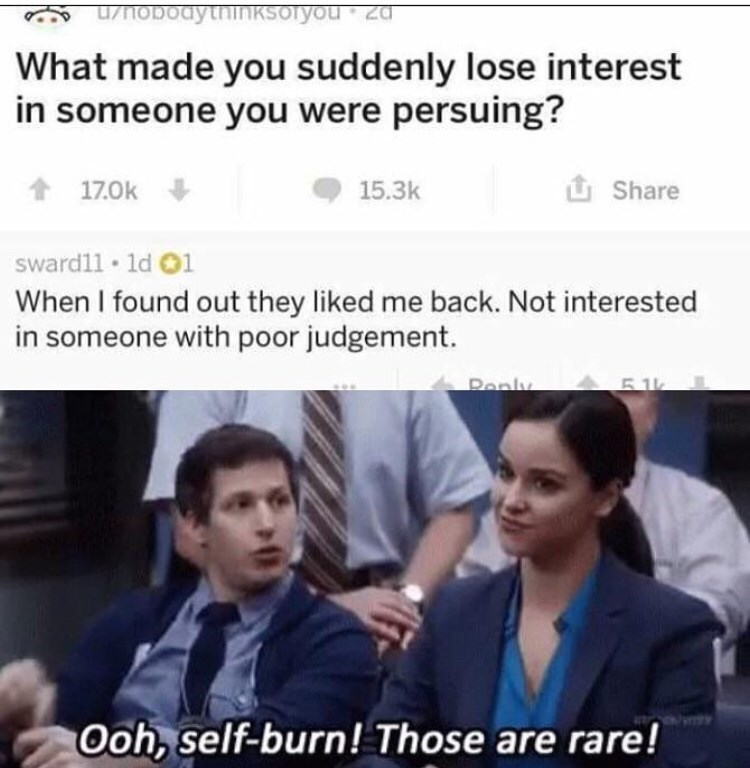 """Meme - """"What made you suddenly lose interest in someone you were persuing? 17.0k 15.3k Share sward11 1d 01 When I found out they liked me back. Not interested in someone with poor judgement. Ponly 5.1k Ooh, self-burn! Those are rare!"""""""