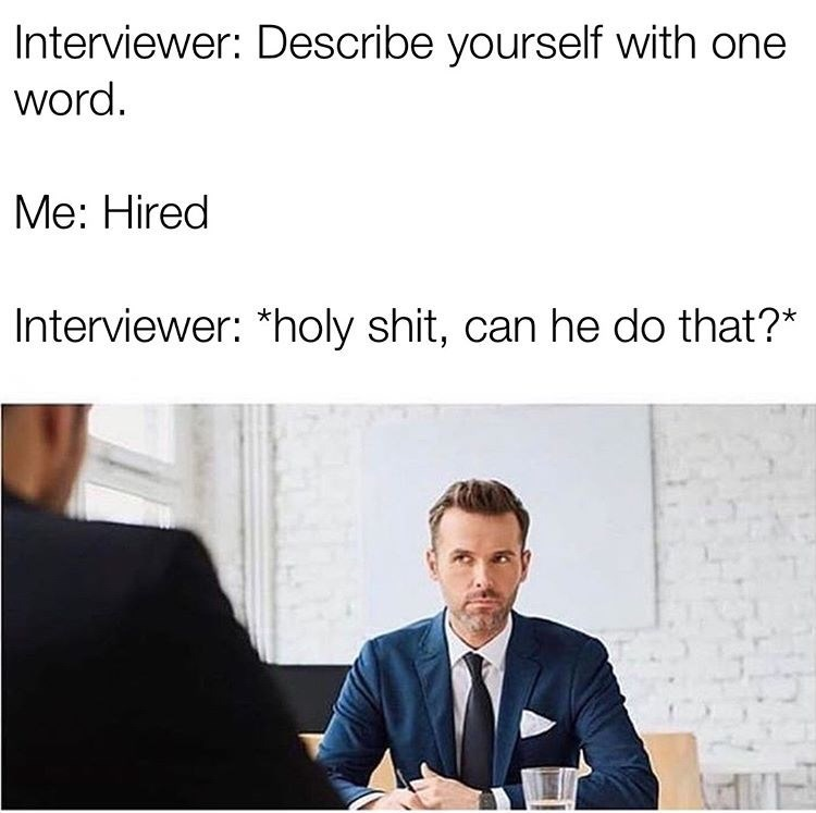 Text - Interviewer: Describe yourself with one word. Me: Hired Interviewer: *holy shit, can he do that?*