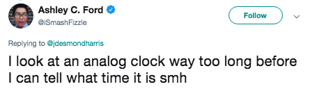 Text - Ashley C. Ford Follow @ISmashFizzle Replying to jdesmondharris I look at an analog clock way too long before I can tell what time it is smh