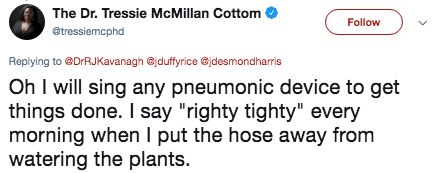 """Text - The Dr. Tressie McMillan Cottom Follow @tressiemcphd Replying to@DrRJKavanagh @jduffyrice Gjdesmondharris Oh I will sing any pneumonic device to get things done. I say """"righty tighty"""" every morning when I put the hose away from watering the plants."""