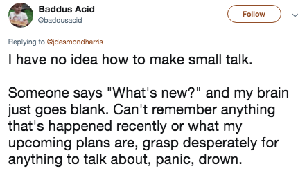 """Text - Baddus Acid Follow @baddusacid Replying to @jdesmondharris I have no idea how to make small talk. Someone says """"What's new?"""" and my brain just goes blank. Can't remember anything that's happened recently or what my upcoming plans are, grasp desperately for anything to talk about, panic, drown"""