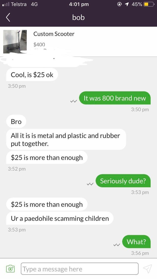 cheapskate - Text - 4:01 pm @ 1 45% ll Telstra 4G bob Custom Scooter $400 Cool, is $25 ok 3:50 pm It was 800 brand new VV 3:50 pm Bro All it is is metal and plastic and rubber put together. $25 is more than enough 3:52 pm Seriously dude? 3:53 pm $25 is more than enough Ur a paedohile scamming children 3:53 pm What? 3:56 pm Type a message here