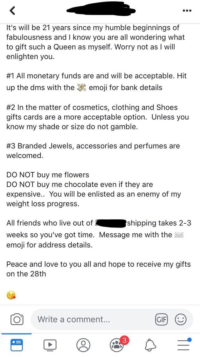 cheapskate - Text - < It's will be 21 years since my humble beginnings of fabulousness and I know you are all wondering what to gift such a Queen as myself. Worry not as I will enlighten you. #1 All monetary funds are and will be acceptable. Hit emoji for bank details up the dms with the #2 In the matter of cosmetics, clothing and Shoes gifts cards are a more acceptable option. Unless you know my shade or size do not gamble. # 3 Branded Jewels, accessories and perfumes are welcomed. DO NOT buy m