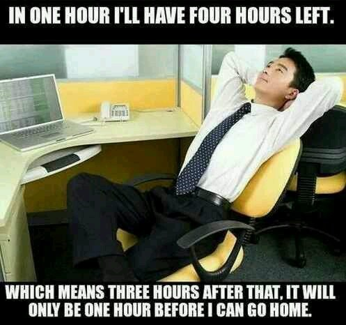 """Meme - """"IN ONE HOUR I'LL HAVE FOUR HOURS LEFT. WHICH MEANS THREE HOURS AFTER THAT, IT WILL ONLY BE ONE HOUR BEFORE I CAN GO HOME"""""""