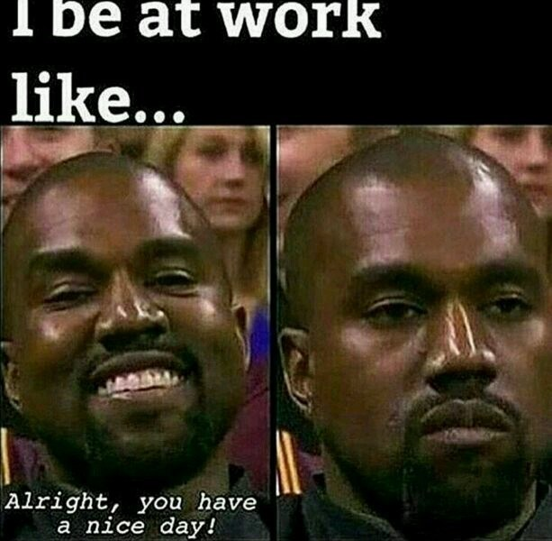 Facial expression - I be at work like... Alright, you have a nice day!