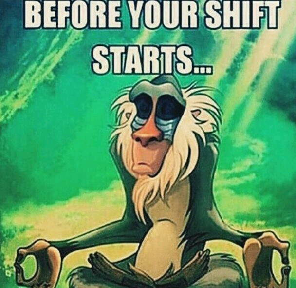 "Meme - ""BEFORE YOUR SHIFT STARTS."""