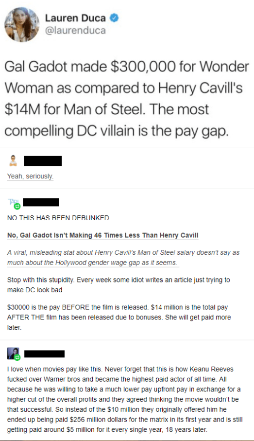 called out - Text - Lauren Duca @laurenduca Gal Gadot made $300,000 for Wonder Woman as compared to Henry Cavill's $14M for Man of Steel. The most compelling DC villain is the pay gap. Yeah, seriously NO THIS HAS BEEN DEBUNKED No, Gal Gadot Isn't Making 46 Times Less Than Henry Cavill A viral, misleading stat about Henry Cavill's Man of Steel salary doesn't say as much about the Hollywood gender wage gap as it seems. Stop with this stupidity. Every week some idiot writes an article just trying t