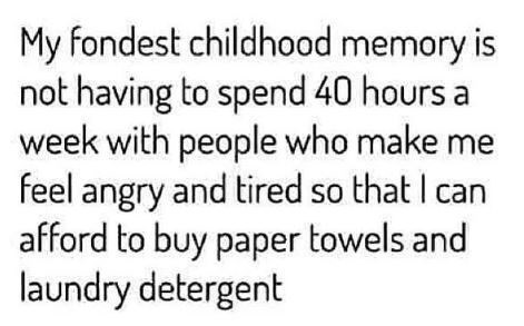 Text - My fondest childhood memory is not having to spend 40 hours a week with people who make me feel angry and tired so that I can afford to buy paper towels and laundry detergent
