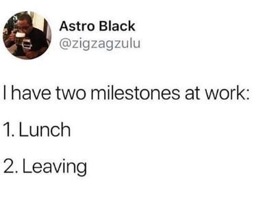 Text - Astro Black @zigzagzulu I have two milestones at work: 1. Lunch 2. Leaving
