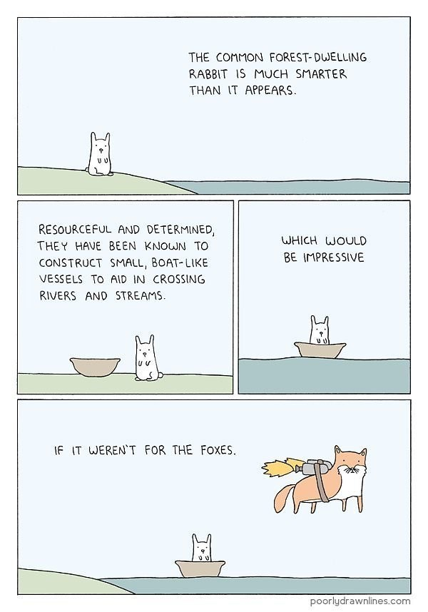 animal meme - Text - THE COMMON FOREST-DUELLING RABBIT IS MUCH SMARTER THAN IT APPEARS RESOURCEFUL AND DETERMINED WHICH WOULD THEY HAVE BEEN KNOUN TO BE IMPRESSIVE CONSTRUCT SMALL, BOAT-LIKE VESSELS TO AID IN CROSSING RIVERS AND STREAMS u v If IT WERENT FOR THE FOXES. poorlydrawnlines.com