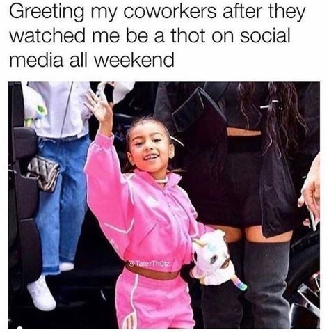 People - Greeting my coworkers after they watched me be a thot on social media all weekend Tater Thotz