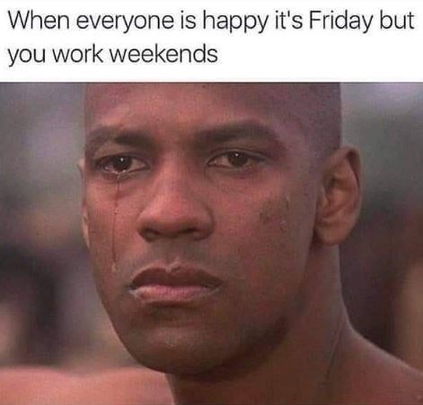 Face - When everyone is happy it's Friday but you work weekends