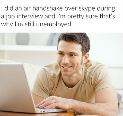 Text - I did an air handshake over skype during a job interview and I'm pretty sure that's why I'm still unemployed