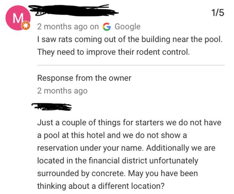 called out - Text - 1/5 M 2 months ago on G Google I saw rats coming out of the building near the pool. They need to improve their rodent control. Response from the owner 2 months ago Just a couple of things for starters we do not have a pool at this hotel and we do not show a reservation under your name. Additionally we are located in the financial district unfortunately surrounded by concrete. May you have been thinking about a different location?