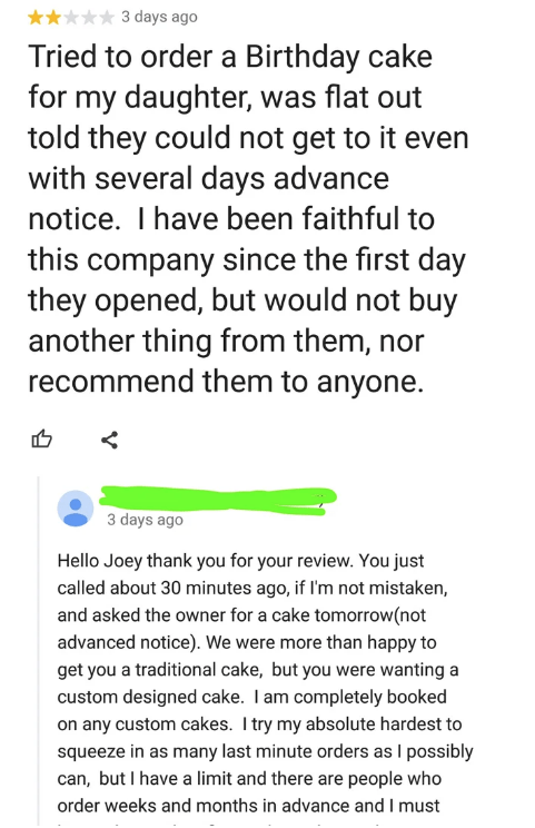 called out - Text - 3 days ago Tried to order a Birthday cake for my daughter, was flat out told they could not get to it even with several days advance notice. I have been faithful to this company since the first day they opened, but would not buy another thing from them, recommend them to anyone. 3 days ago Hello Joey thank you for your review. You just called about 30 minutes ago, if I'm not mistaken, and asked the owner for a cake tomorrow(not advanced notice). We were more than happy to get