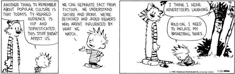 """Calvin and Hobbes - """"ANOTHER THING TO REMEMBER ABOUT POPULAR CULTURE IS THAT TODAYS TY REARED AUDIENCE IS HIP AND SOPHISTICATED. THIS STUFF DOESNT AFFECT US WE CAN SEPARATE FACT FROM FICTION WE UNDERSTAND SATIRE AND IRONY. WERE DETACHED AND JADED VIEWERS WHO ARENT INFLUENCED BY I THINK I HEAR ADVERTISERS LAUGHING HOLD ON, I NEED TO INFLATE MY WHAT WE WATCH BASKETBALL SHOES."""""""