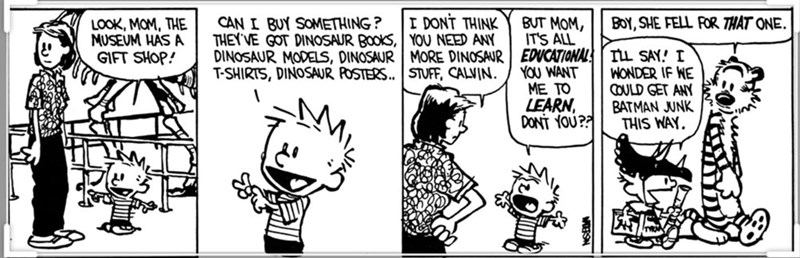 """Calvin and Hobbes - """"I DONT THINK BUT MOM, ITS ALL EDUCATIONAL YOU WANT ME TO LEARN DONT YOU? BOY, SHE FELL FOR THAT ONE. CAN I BUY SOMETHING? THEY'VE GOT DINOSAUR BOokS, YOU NEED ANY DINOSAUR MODELS, DINOSAUR MORE DINOSAUR T-SHIRTS, DINOSAUR POSTERS.. STUFF, CALVIN. LOOK, MOM, THE MUSEUM HAS A GIFT SHOP! TLL SAY! I WONDER IF WE COULD GET ANY BATMAN JUNK THIS WAY"""""""