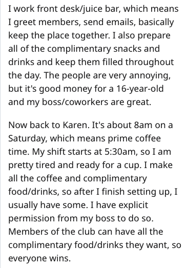 Text - I work front desk/juice bar, which means I greet members, send emails, basically keep the place together. I also prepare all of the complimentary snacks and drinks and keep them filled throughout the day. The people are very annoying, but it's good money for a 16-year-old and my boss/coworkers are great. Now back to Karen. It's about 8am on a Saturday, which means prime coffee time. My shift starts at 5:30am, so I am pretty tired and ready for a cup. I make all the coffee and complimentar
