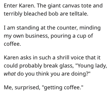 """Text - Enter Karen. The giant canvas tote and terribly bleached bob are telltale. I am standing at the counter, minding my own business, pouring a cup of coffee. Karen asks in such a shrill voice that it could probably break glass, """"Young lady, what do you think you are doing?"""" Me, surprised, """"getting coffee."""""""