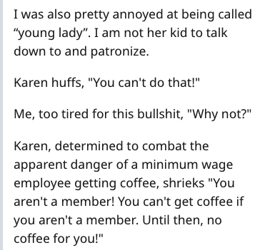 "Text - I was also pretty annoyed at being called ""young lady"". I am not her kid to talk down to and patronize Karen huffs, ""You can't do that!"" Me, too tired for this bullshit, ""Why not?"" Karen, determined to combat the apparent danger of a minimum wage employee getting coffee, shrieks ""You aren't a member! You can't get coffee if you aren't a member. Until then, no coffee for you!"""