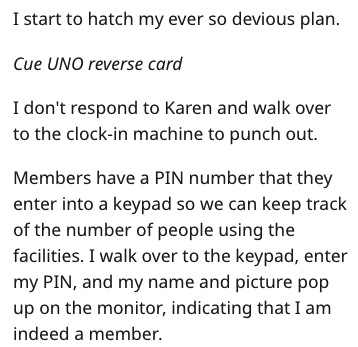 Text - I start to hatch my ever so devious plan Cue UNO reverse card I don't respond to Karen and walk over to the clock-in machine to punch out. Members have a PIN number that they enter into a keypad so we can keep track of the number of people using the facilities. I walk over to the keypad, enter my PIN, and my name and picture pop up on the monitor, indicating that I am indeed a member