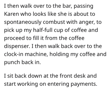Text - I then walk over to the bar, passing Karen who looks like she is about to spontaneously combust with anger, to pick up my half-full cup of coffee and proceed to fill it from the coffee dispenser. I then walk back over to the clock-in machine, holding my coffee and punch back in I sit back down at the front desk and start working on entering payments