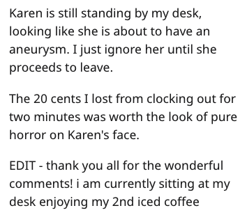 Text - Karen is still standing by my desk, looking like she is about to have an aneurysm. I just ignore her until she proceeds to leave. The 20 cents I lost from clocking out for two minutes was worth the look of pure horror on Karen's face EDIT thank you all for the wonderful comments! i am currently sitting at my desk enjoying my 2nd iced coffee