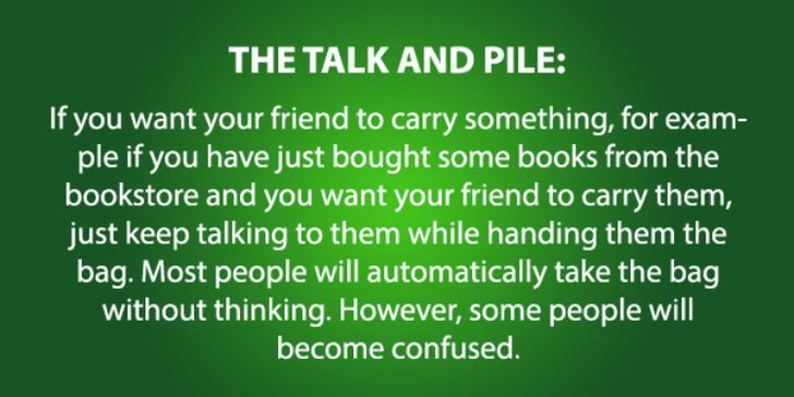 psychology - Text - THE TALK AND PILE: If you want your friend to carry something, for exam- ple if you have just bought some books from the bookstore and you want your friend to carry them, just keep talking to them while handing them the bag. Most people will automatically take the bag without thinking. However, some people will become confused.