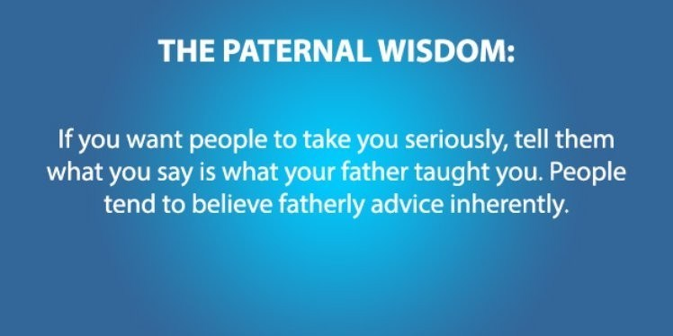 psychology - Text - THE PATERNAL WISDOM: If you want people to take you seriously, tell them what you say is what your father taught you. People tend to believe fatherly advice inherently.