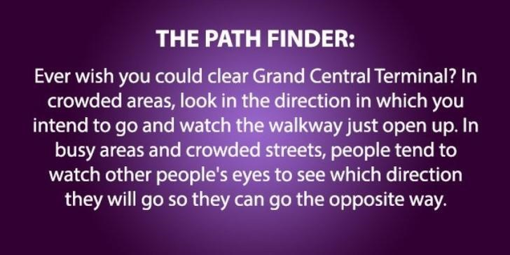 psychology - Text - THE PATH FINDER: Ever wish you could clear Grand Central Terminal? In crowded areas, look in the direction in which you intend to go and watch the walkway just open up. In busy areas and crowded streets, people tend to watch other people's eyes to see which direction they will go so they can go the opposite way.