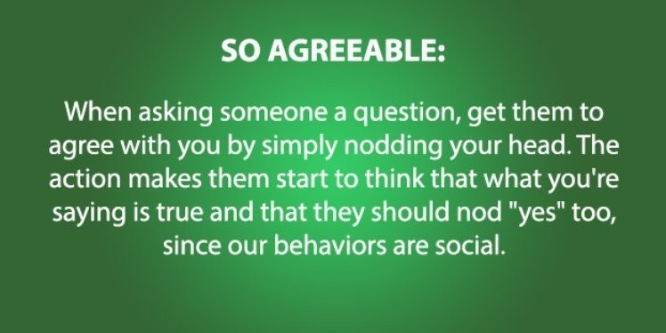 "psychology - Green - SO AGREEABLE: When asking someone a question, get them to agree with you by simply nodding your head. The action makes them start to think that what you're saying is true and that they should nod ""yes"" too, since our behaviors are social."