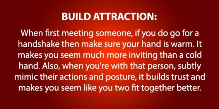 psychology - Text - BUILD ATTRACTION: When first meeting someone, if you do go for handshake then make sure your hand is warm. It makes you seem much more inviting than a cold hand. Also, when you're with that person, subtly mimic their actions and posture, it builds trust and makes you seem like you two fit together better.