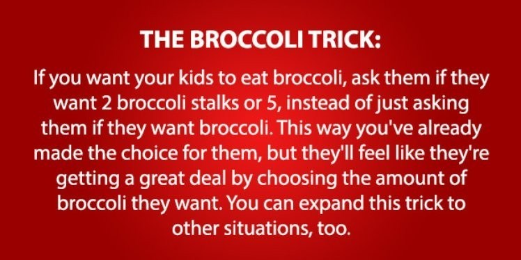psychology - Text - THE BROCCOLI TRICK: If you want your kids to eat broccoli, ask them if they want 2 broccoli stalks or 5, instead of just asking them if they want broccoli. This way you've already made the choice for them, but they'll feel like they're getting a great deal by choosing the amount of broccoli they want. You can expand this trick to other situations, too.