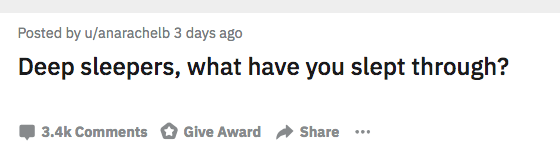 AskReddit - Text - Posted by u/anarachelb 3 days ago Deep sleepers, what have you slept through? Give Award Share 3.4k Comments
