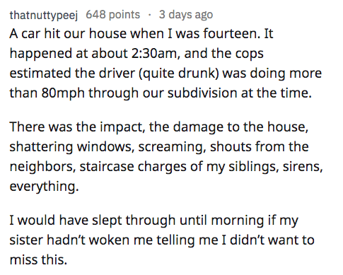 AskReddit - Text - thatnuttypeej 648 points 3 days ago A car hit our house when I was fourteen. It happened at about 2:30am, and the cops estimated the driver (quite drunk) was doing more than 80mph through our subdivision at the time. There was the impact, the damage to the house, shattering windows, screaming, shouts from the neighbors, staircase charges of my siblings, sirens, everything I would have slept through until morning if my sister hadn't woken me telling me I didn't want to miss thi