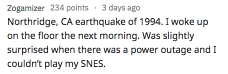 AskReddit - Text - Zogamizer 234 points 3 days ago Northridge, CA earthquake of 1994. I woke up on the floor the next morning. Was slightly surprised when there was a power outage and I couldn't play my SNES.