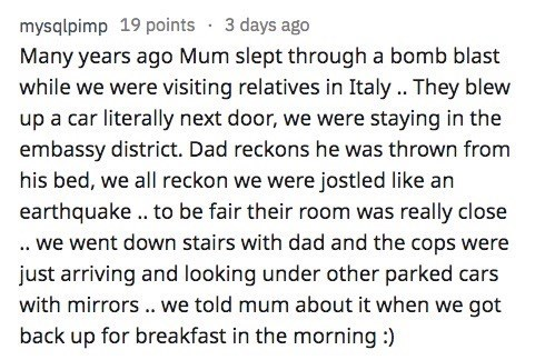 AskReddit - Text - mysqlpimp 19 points 3 days ago Many years ago Mum slept through a bomb blast while we were visiting relatives in Italy.. They blew up a car literally next door, we were staying in the embassy district. Dad reckons he was thrown from his bed, we all reckon we were jostled like an earthquake. to be fair their room was really close .we went down stairs with dad and the cops were just arriving and looking under other parked cars with mirrors. we told mum about it when we got back