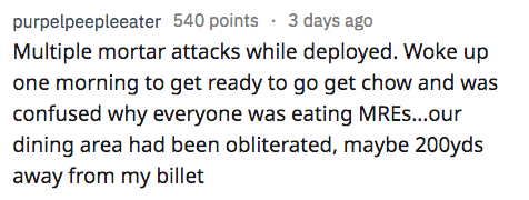 Text - purpelpeepleeater 540 points 3 days ago Multiple mortar attacks while deployed. Woke up one morning to get ready to go get chow and was confused why everyone was eating MRES...our dining area had been obliterated, maybe 200yds away from my billet