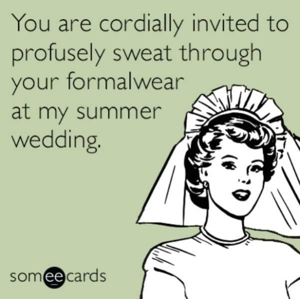 wedding - Hair - You are cordially invited to profusely sweat through your formalwear at my summer wedding. someecards