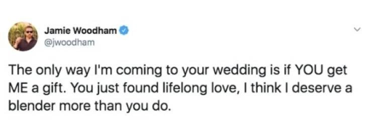 wedding - Text - Jamie Woodham @jwoodham The only way I'm coming to your wedding is if YOU get ME a gift. You just found lifelong love, I think I deserve blender more than you do.