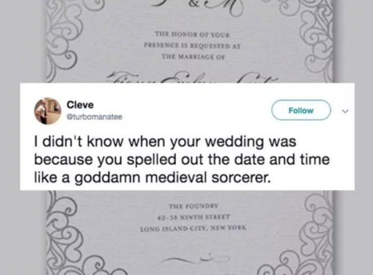 wedding - Text - THE HONOR OF YOUR PRESENCE IS QUESTED AT THE MARRIAGE OF Cleve Follow eturbomanatee I didn't know when your wedding was because you spelled out the date and time like a goddamn medieval sorcerer. THE FOUNDRY LONG ISLAND CITY, NIW YORK