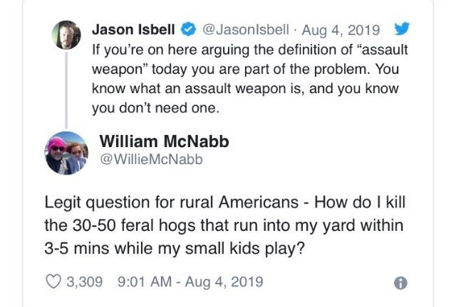 """Text - @Jasonlsbell Aug 4, 2019 Jason Isbell If you're on here arguing the definition of """"assault weapon"""" today you are part of the problem. You know what an assault weapon is, and you know you don't need one. William McNabb @WillieMcNabb Legit question for rural Americans How do I kill the 30-50 feral hogs that run into my yard within 3-5 mins while my small kids play? 3,309 9:01 AM - Aug 4, 2019"""