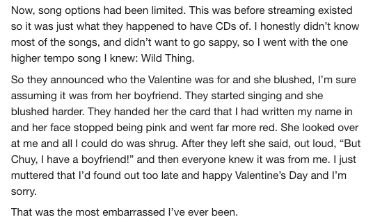 AskReddit - Text - Now, song options had been limited. This was before streaming existed so it was just what they happened to have CDs of. I honestly didn't know most of the songs, and didn't want to go sappy, so I went with the one higher tempo song I knew: Wild Thing So they announced who the Valentine was for and she blushed, I'm sure assuming it was from her boyfriend. They started singing and she blushed harder. They handed her the card that I had written my name in and her face stopped bei