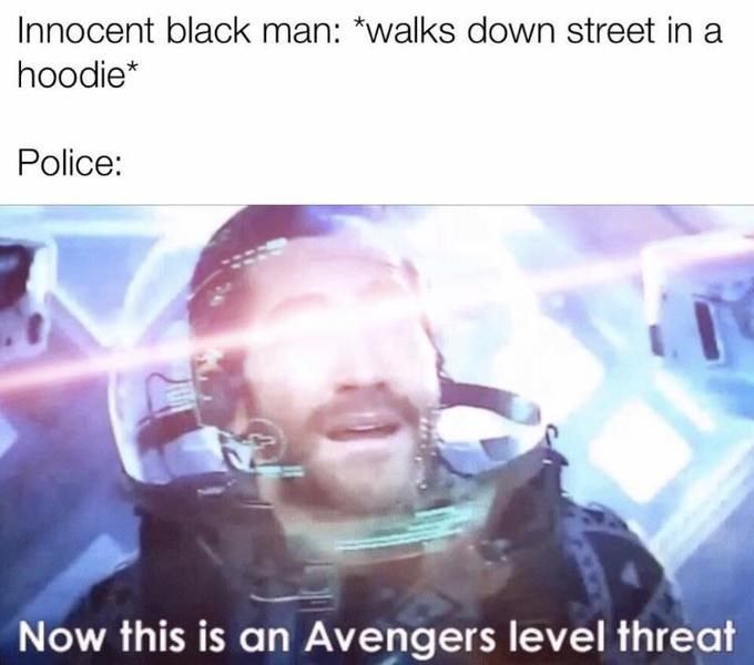 Text - Innocent black man: *walks down street in a hoodie* Police: Now this is an Avengers level threat