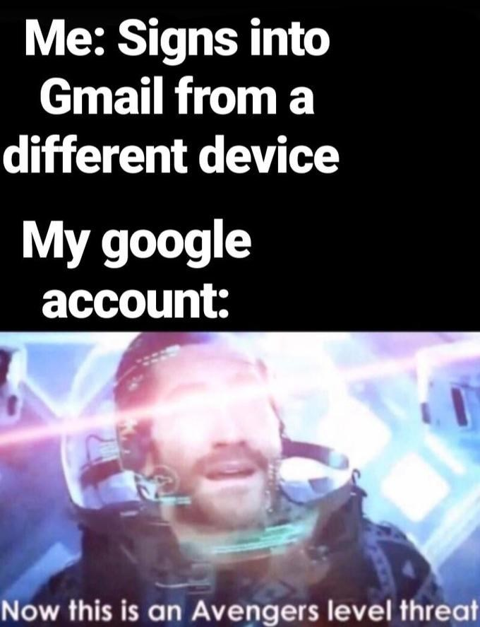 Text - Me: Signs into Gmail from a different device My google account: Now this is an Avengers level threat