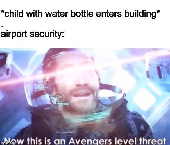 Text - child with water bottle enters building* airport security: Now this is an Avengers level threat imgflip.com