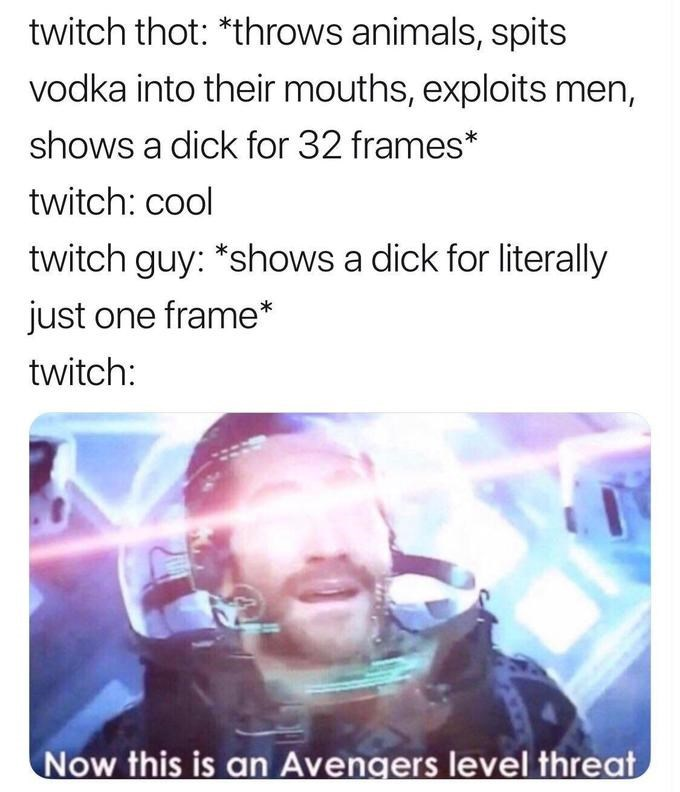 Text - twitch thot: *throws animals, spits vodka into their mouths, exploits men, shows a dick for 32 frames* twitch: cool twitch guy: *shows a dick for literally just one frame* twitch: Now this is an Avengers level threat