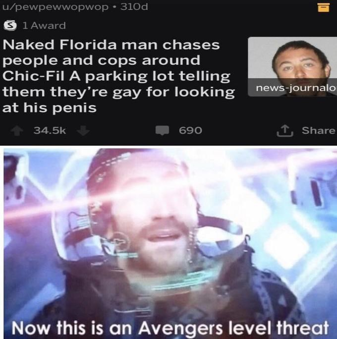 Face - u/pewpewwopwop 310d S 1 Award Naked Florida man chases people and cops around Chic-Fil A parking lot telling them they're gay for looking at his penis news-journalo 34.5k 690 Share Now this is an Avengers level threat