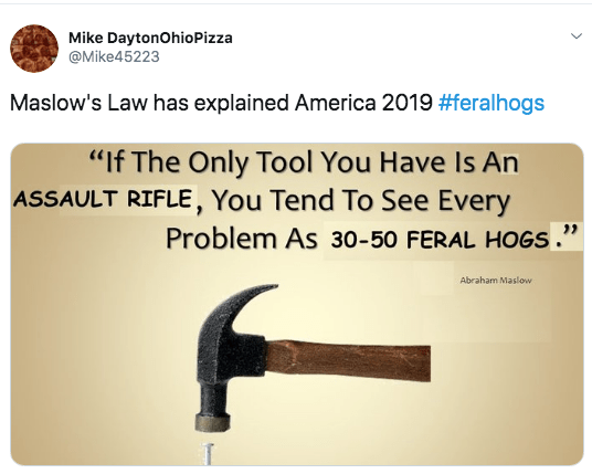 """feral hog memes - Product - Mike DaytonOhio Pizza @Mike45223 Maslow's Law has explained America 2019 #feralhogs """"If The Only Tool You Have Is An ASSAULT RIFLE, You Tend To See Every Problem As 30-50 FERAL HOGS. Abraham Maslow"""