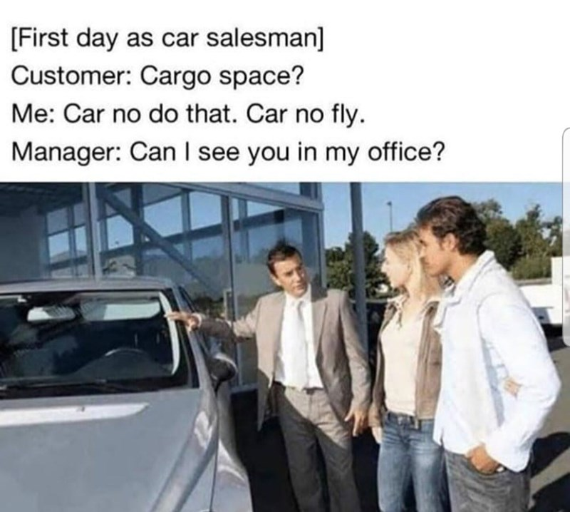 """Meme - """"[First day as car salesman] Customer: Cargo space? Me: Car no do that. Car no fly. Manager: Can I see you in my office?"""""""